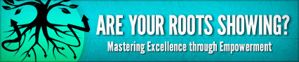 Are Your Roots Showing? - Mastering Excellence through Empowerment